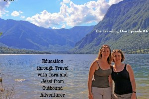 The Traveling Dan # 6: Education Through Traveling with Tara and Jessi from Outbound Adventurer