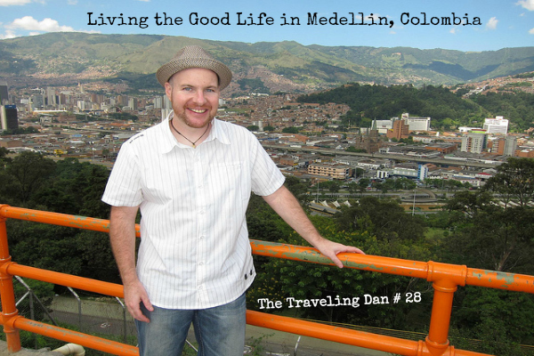 The Traveling Dan # 28 – Living the Good Life in Medellin, Colombia