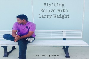 The Traveling Dan # 25 – Visiting Belize